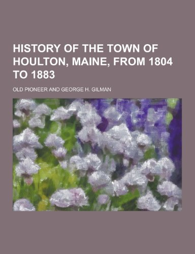 History of the Town of Houlton, Maine, from 1804 to 1883