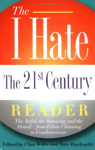 The I Hate the 21st Century Reader: The Awful, the Annoying, and the Absurd - from Ethnic Cleansing to Frankenscience