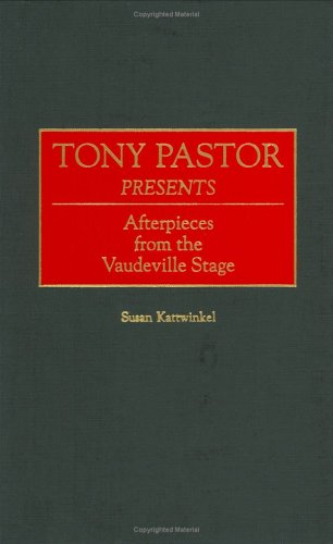 Tony Pastor Presents: Afterpieces from the Vaudeville Stage (Contributions in Drama and Theatre Studies)