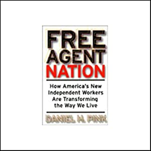 Free Agent Nation: How America's New Independent Workers Are Transforming the Way We Live | [Daniel H. Pink]