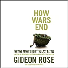 How Wars End: Why We Always Fight the Last Battle (       UNABRIDGED) by Gideon Rose Narrated by Gideon Rose