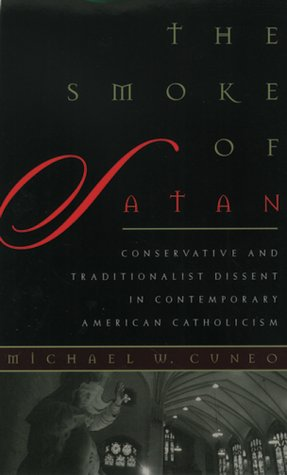 The Smoke of Satan: Conservative and Traditionalist Dissent in Contemporary American Catholicism, MICHAEL W. CUNEO