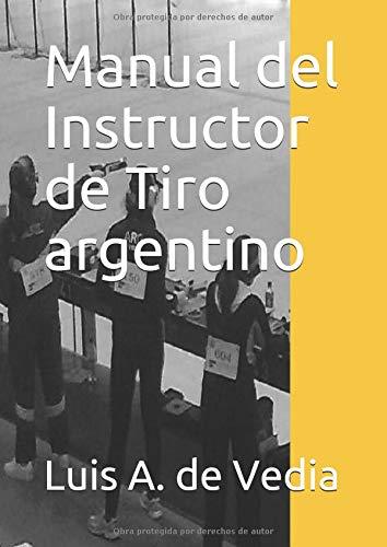 Manual del Instructor de Tiro argentino Una guía hacia el ITB  [de Vedia MSc, Ing. Luis Alberto] (Tapa Blanda)
