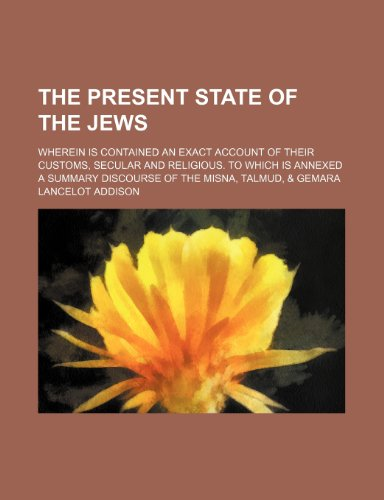 The Present State of the Jews; Wherein Is Contained an Exact Account of Their Customs, Secular and Religious. to Which Is Annexed a Summary Discourse of the Misna, Talmud, & Gemara