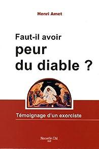 Faut-il avoir peur du diable ? : Témoignage d\'un exorciste par Henri Amet
