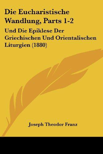 Die Eucharistische Wandlung, Parts 1-2: Und Die Epiklese Der Griechischen Und Orientalischen Liturgien (1880)