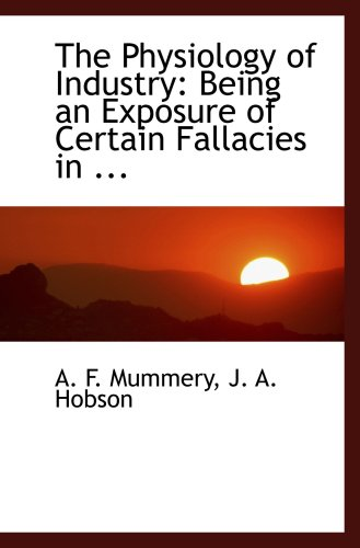 The Physiology of Industry: Being an Exposure of Certain Fallacies in ...