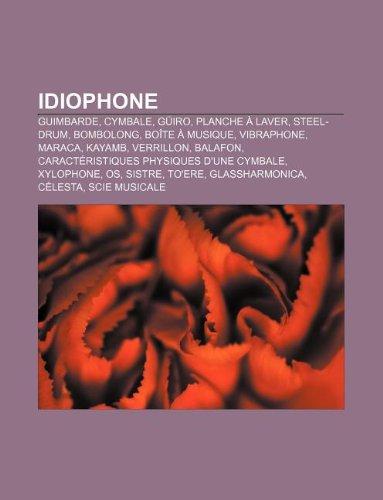 Idiophone: Guimbarde, Cymbale, Guiro, Planche a Laver, Steel-Drum, Bombolong, Boite a Musique, Vibraphone, Maraca, Kayamb, Verril PDF