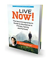 Live Now!: The New Entrepreneurs Guide To Abundance In Fitness, Family, And Fortune.