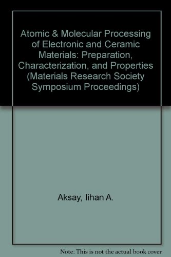 Atomic & Molecular Processing of Electronic and Ceramic Materials: Preparation, Characterization, and Properties (Materials Research Society Symposium Proceedings)