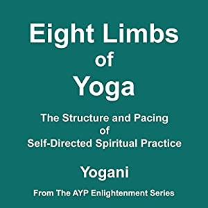 Eight Limbs of Yoga: The Structure and Pacing of Self-Directed Spiritual Practice | [ Yogani]