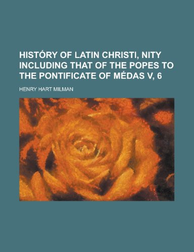 History of Latin Christi, Nity Including That of the Popes to the Pontificate of Medas V, 6