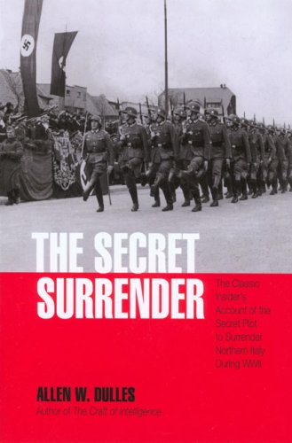 The Secret Surrender: The Classic Insider's Account of the Secret Plot to Surrender Northern Italy During WWII (Classic Insiders S.), Allen W. Dulles