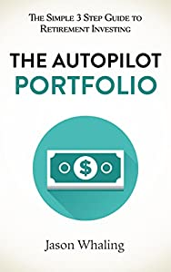 The Autopilot Portfolio: The Simple 3 Step Guide to Retirement Investing