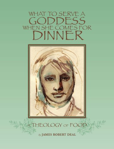 What to Serve a Goddess When She Comes For Dinner: A Theology of Food