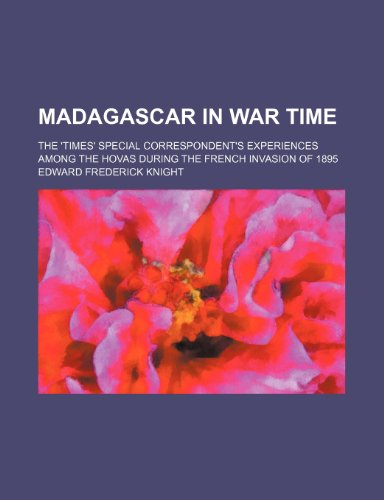 Madagascar in War Time; The 'times' Special Correspondent's Experiences Among the Hovas During the French Invasion of 1895