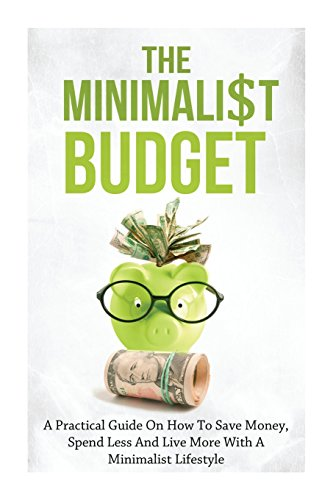 the-minimalist-budget-a-practical-guide-on-how-to-save-money-spend-less-and-live-more-with-a-minimal