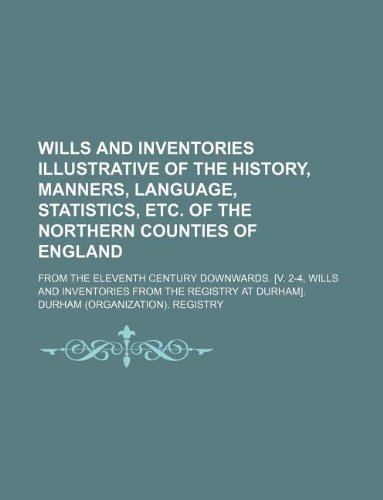 Wills and inventories illustrative of the history, manners, language, statistics, etc. of the northern counties of England; from the eleventh century ... and inventories from the registry at Durham].