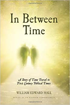 In Between Time: A Story of Time Travel to First Century Biblical Times by William Edward Hall
