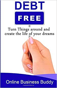 Debt Free: Turn Things Around And Create The Life Of Your Dreams!
