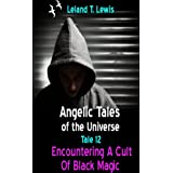 Angelic Tales of The Universe. Tale 12. Encountering a Cult of Black Magic ~ Leland Lewis