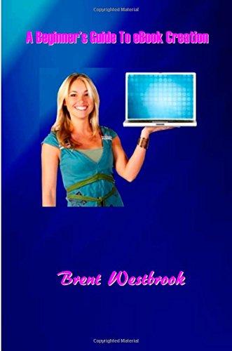A Beginners Guide To Ebook Creation: Beginner'S Guide To Ebook Creation (Ebook Creation And Distribution) (Volume 1)