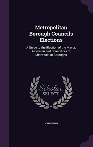 Metropolitan Borough Councils Elections: A Guide to the Election of the Mayor, Aldermen and Councillors of Metropolitan Boroughs