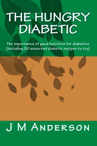 The Hungry Diabetic: The Importance Of Good Nutrition For Diabetics (Including 50 Assorted Diabetic Recipes To Try)