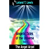 Angelic Tales of The Universe.  Tale 4. The Angel Arzel ~ Leland Lewis