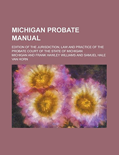 Michigan Probate Manual; Edition of the Jurisdiction, Law and Practice of the Probate Court of the State of Michigan