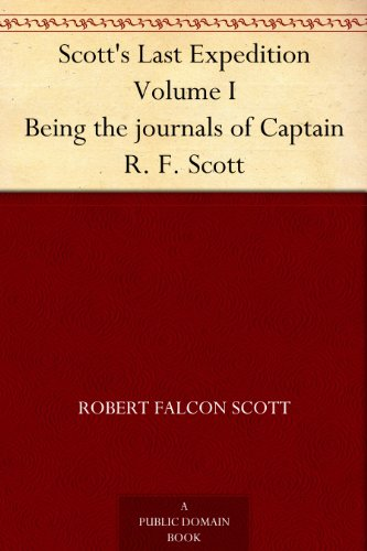 Robert Falcon Scott - Scott's Last Expedition Volume I Being the journals of Captain R. F. Scott