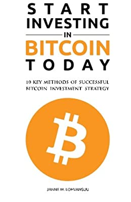 Start Investing in Bitcoin Today: 10 Key Methods for Successful Bitcoin Investment Strategy par Mr. Janne M. Lohvansuu