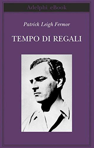 Patrick Leigh Fermor - Tempo di regali: A piedi fino a Costantinopoli: da Hoek Van Holland al Medio Danubio (Biblioteca Adelphi) (Italian Edition)