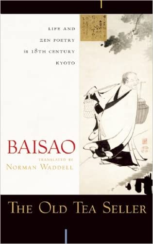 The Old Tea Seller: Life and Zen Poetry in 18th Century Kyoto written by Baisao