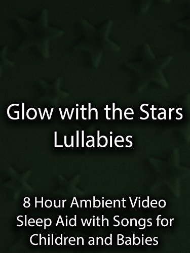 Glow with the Stars Lullabies 8 Hour Ambient Video Sleep Aid with Songs for Children and Babies
