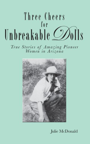 Three Cheers For Unbreakable Dolls: True Stories Of Amazing Pioneer Women In Arizona