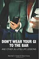 Don't Wear Your Gi to the Bar: And Other Jiu-Jitsu Life Lessons