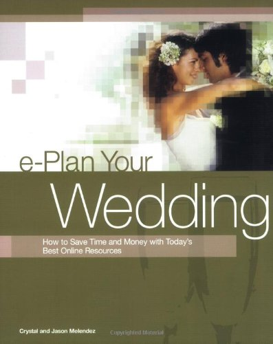 e-Plan Your Wedding: How to Save Time and Money with Today's Best Online Resources (E-Plan Your Wedding: How to Save Time & Money with Today's Best)