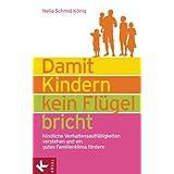 Damit Kindern kein Flügel bricht: Kindliche Verhaltensauffälligk... verstehen und ein gutes Familienklima fördern...