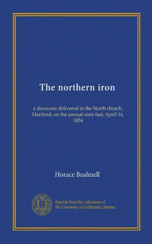 The Northern Iron: A Discourse Delivered In The North Church, Hartford, On The Annual State Fast, April 14, 1854