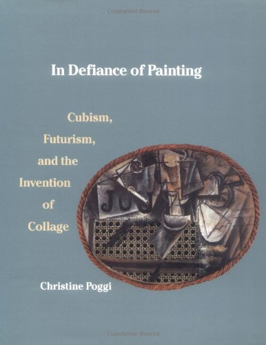 In Defiance of Painting: Cubism, Futurism and the Invention of Collage (Yale Publications in the History of Art)