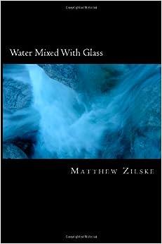 http://www.amazon.com/Water-Mixed-Glass-Matthew-Zilske/dp/1479393134/ref=sr_1_1?s=books&ie=UTF8&qid=1423077035&sr=1-1&keywords=Matthew+Zilske