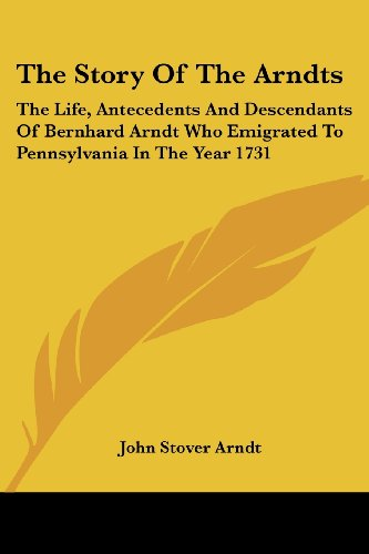 The Story Of The Arndts: The Life, Antecedents And Descendants Of Bernhard Arndt Who Emigrated To Pennsylvania In The Year 1731 PDF