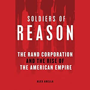 Soldiers of Reason: The Rand Corporation and the Rise of the American Empire | [Alex Abella]