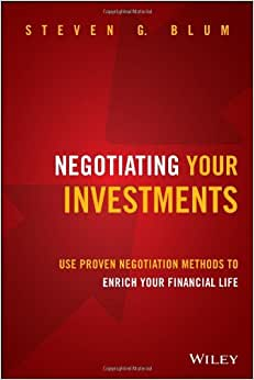 Negotiating Your Investments: Use Proven Negotiation Methods To Enrich Your Financial Life