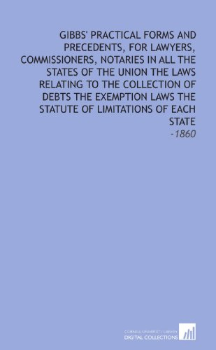 Gibbs' Practical Forms and Precedents, for Lawyers, Commissioners, Notaries In All the States of the Union The Laws Relating to the Collection of ... Statute of Limitations of Each State: -1860