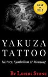 Yakuza Tattoo: History, Symbolism and Meaning of Japanese Tattoos (Tattoo Designs Book Book 2)