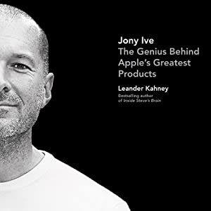 Jony Ive: The Genius Behind Apple's Greatest Products | [Leander Kahney]