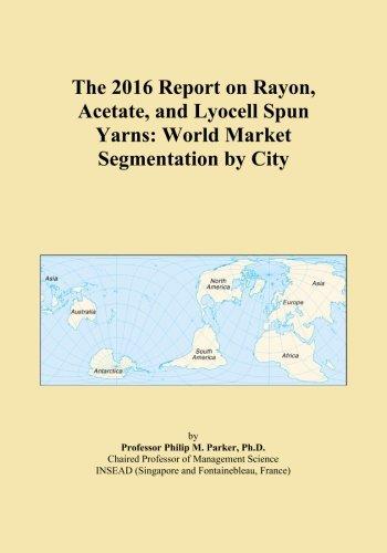 The 2016 Report on Rayon, Acetate, and Lyocell Spun Yarns: World Market Segmentation by City PDF