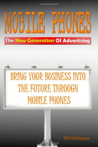Mobile Phones The New Generation Of Advertising: Bring Your Business Into The Future Through Mobile Phone Advertising